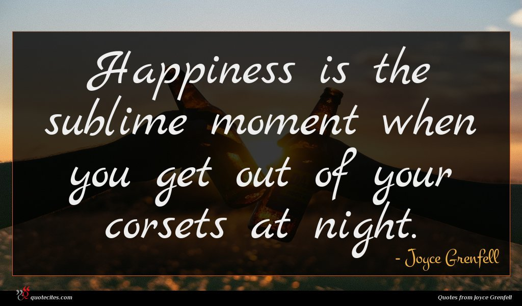Happiness is the sublime moment when you get out of your corsets at night.