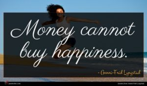 Annni-Frid Lyngstad quote : Money cannot buy happiness ...