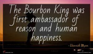 Heinrich Mann quote : The Bourbon King was ...