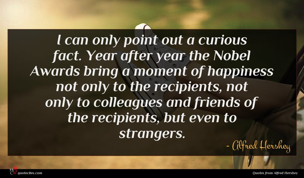 I can only point out a curious fact. Year after year the Nobel Awards bring a moment of happiness not only to the recipients, not only to colleagues and friends of the recipients, but even to strangers.