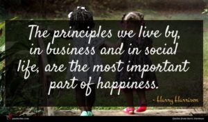 Harry Harrison quote : The principles we live ...