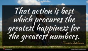 Francis Hutcheson quote : That action is best ...