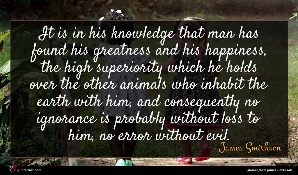 It is in his knowledge that man has found his greatness and his happiness, the high superiority which he holds over the other animals who inhabit the earth with him, and consequently no ignorance is probably without loss to him, no error without evil.