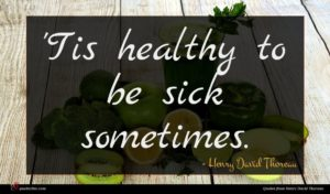 Henry David Thoreau quote : Tis healthy to be ...