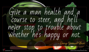George Bernard Shaw quote : Give a man health ...