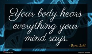 Naomi Judd quote : Your body hears everything ...