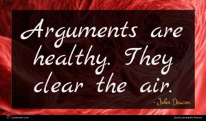 John Deacon quote : Arguments are healthy They ...