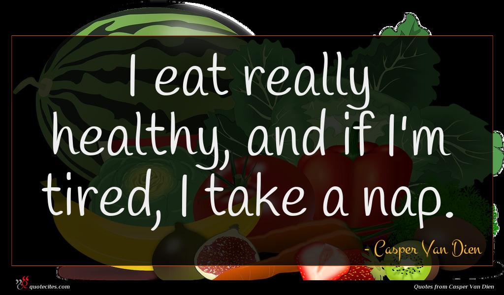 I eat really healthy, and if I'm tired, I take a nap.