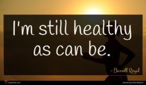 Darrell Royal quote : I'm still healthy as ...