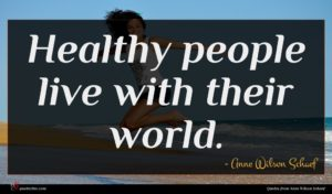 Anne Wilson Schaef quote : Healthy people live with ...