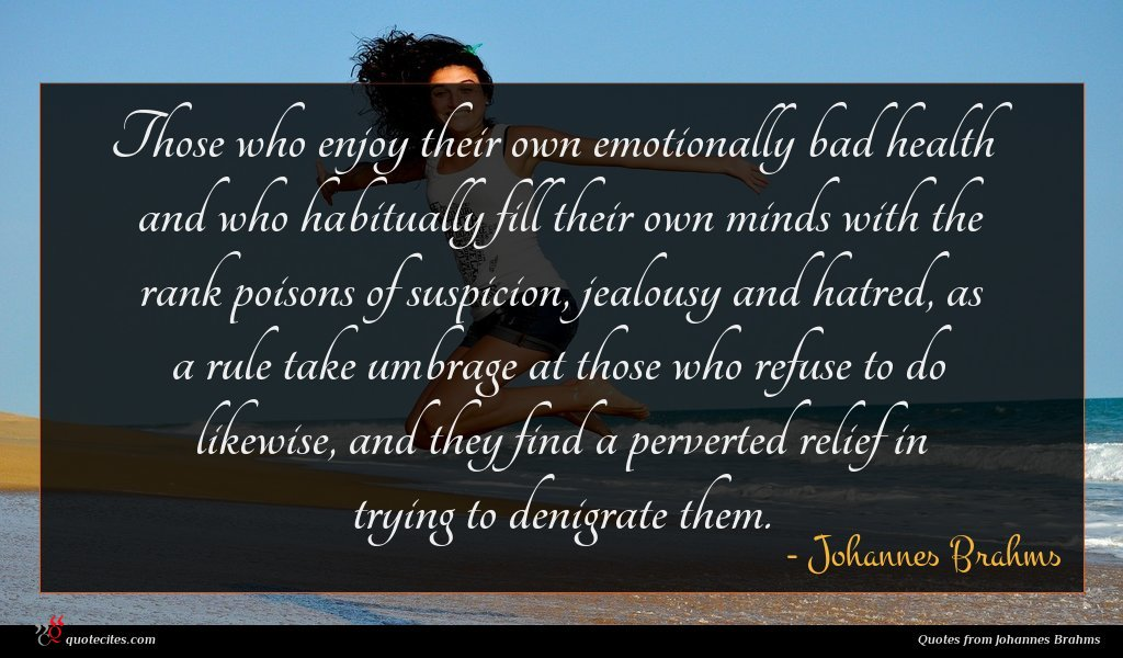 Those who enjoy their own emotionally bad health and who habitually fill their own minds with the rank poisons of suspicion, jealousy and hatred, as a rule take umbrage at those who refuse to do likewise, and they find a perverted relief in trying to denigrate them.
