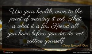 George Bernard Shaw quote : Use your health even ...
