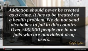 Ralph Nader quote : Addiction should never be ...