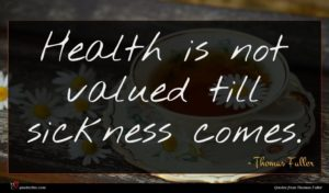 Thomas Fuller quote : Health is not valued ...