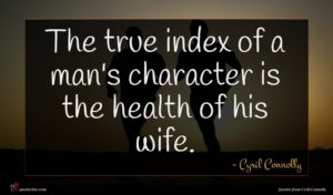 Cyril Connolly quote : The true index of ...