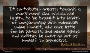 Nathaniel Hawthorne quote : It contributes greatly towards ...