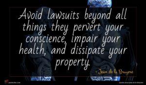 Jean de la Bruyere quote : Avoid lawsuits beyond all ...