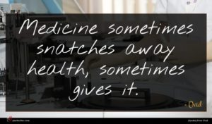 Ovid quote : Medicine sometimes snatches away ...
