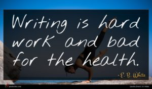 E. B. White quote : Writing is hard work ...