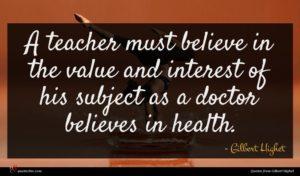 Gilbert Highet quote : A teacher must believe ...