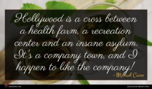 Michael Caine quote : Hollywood is a cross ...