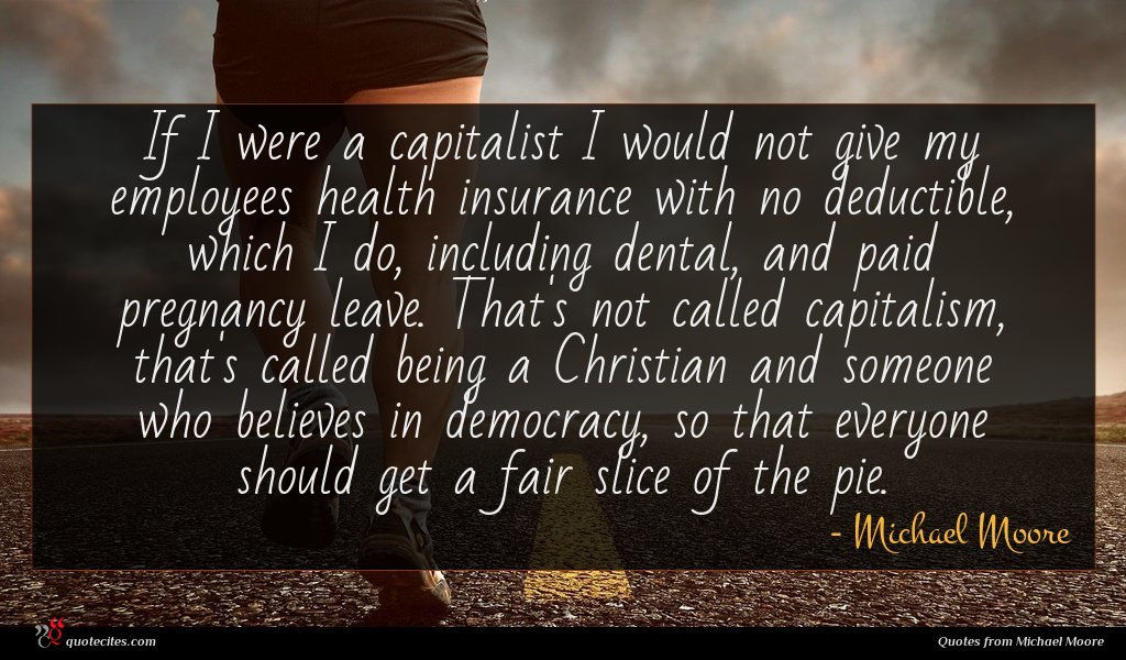 If I were a capitalist I would not give my employees health insurance with no deductible, which I do, including dental, and paid pregnancy leave. That's not called capitalism, that's called being a Christian and someone who believes in democracy, so that everyone should get a fair slice of the pie.