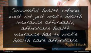 Elizabeth Edwards quote : Successful health reform must ...