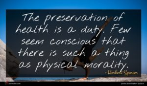 Herbert Spencer quote : The preservation of health ...