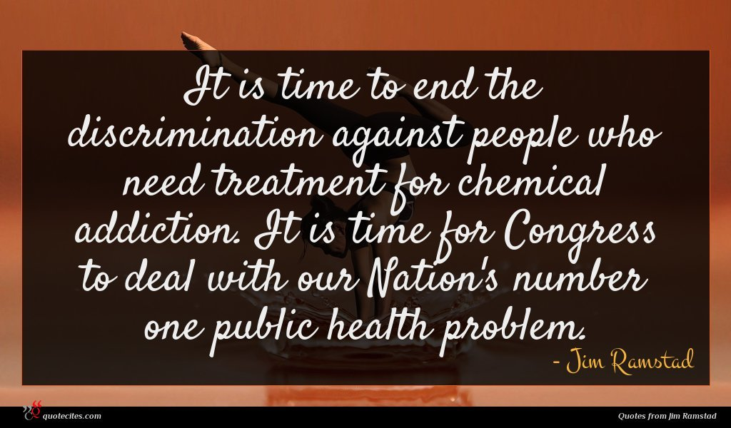 It is time to end the discrimination against people who need treatment for chemical addiction. It is time for Congress to deal with our Nation's number one public health problem.