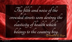 Rutherford B. Hayes quote : The filth and noise ...