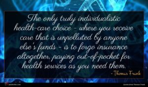 Thomas Frank quote : The only truly individualistic ...