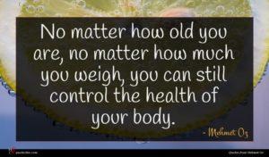 Mehmet Oz quote : No matter how old ...