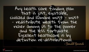 Donald Berwick quote : Any health care funding ...