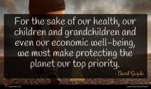 David Suzuki quote : For the sake of ...