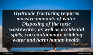 David Suzuki quote : Hydraulic fracturing requires massive ...