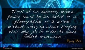 Nancy Pelosi quote : Think of an economy ...