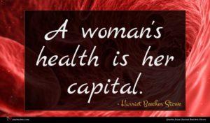 Harriet Beecher Stowe quote : A woman's health is ...