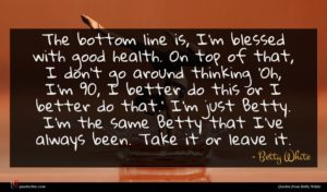 Betty White quote : The bottom line is ...