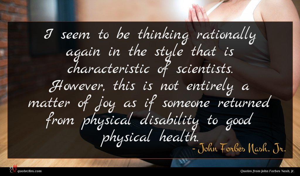 I seem to be thinking rationally again in the style that is characteristic of scientists. However, this is not entirely a matter of joy as if someone returned from physical disability to good physical health.