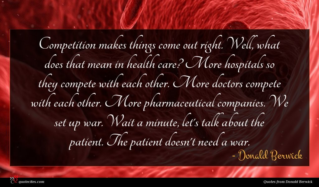 Competition makes things come out right. Well, what does that mean in health care? More hospitals so they compete with each other. More doctors compete with each other. More pharmaceutical companies. We set up war. Wait a minute, let's talk about the patient. The patient doesn't need a war.