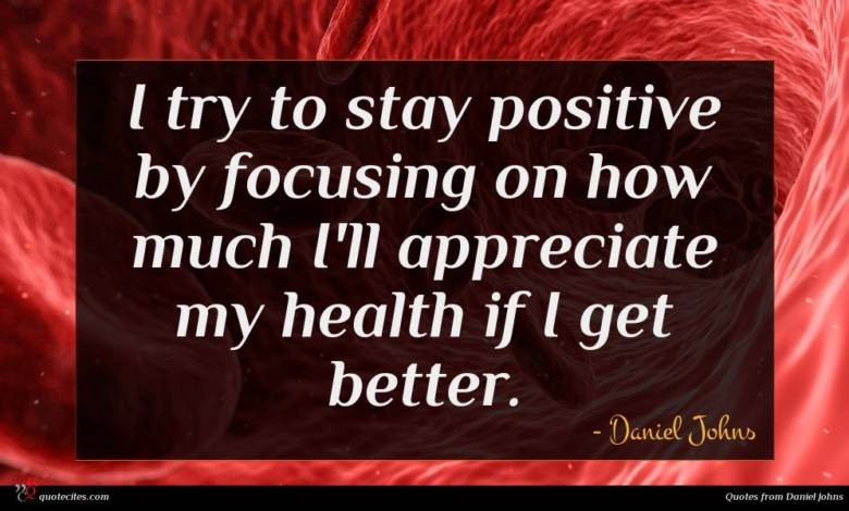 I try to stay positive by focusing on how much I'll appreciate my health if I get better.
