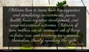 Jane Fonda quote : Children born to teens ...