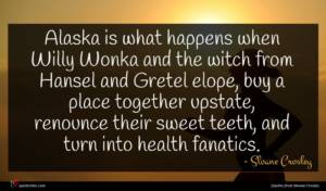Sloane Crosley quote : Alaska is what happens ...