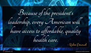 Rahm Emanuel quote : Because of the president's ...