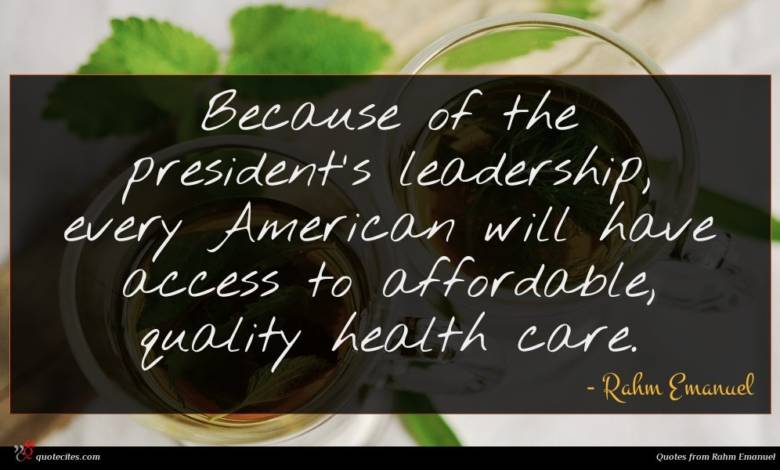 Because of the president's leadership, every American will have access to affordable, quality health care.