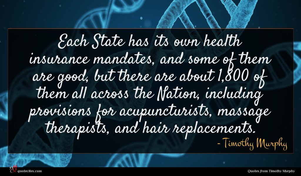 Each State has its own health insurance mandates, and some of them are good, but there are about 1,800 of them all across the Nation, including provisions for acupuncturists, massage therapists, and hair replacements.
