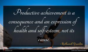 Nathaniel Branden quote : Productive achievement is a ...