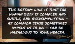 Andrew Weil quote : The bottom line is ...