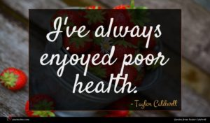 Taylor Caldwell quote : I've always enjoyed poor ...