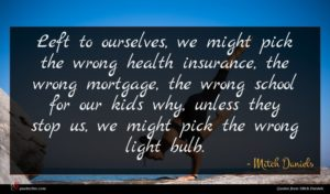 Mitch Daniels quote : Left to ourselves we ...